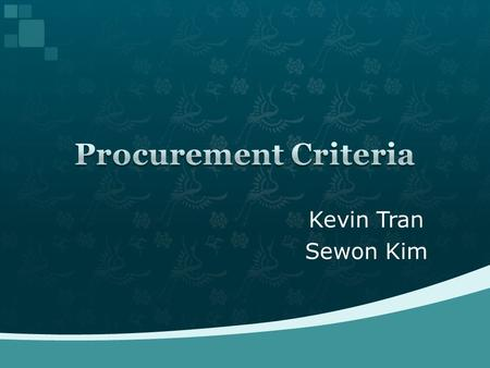 Kevin Tran Sewon Kim.  Why do we need criteria?  Origin of procurement criteria  Typical criteria  How do we decide the priority  Conclusion  References.