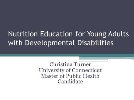 Nutrition Education for Young Adults with Developmental Disabilities Christina Turner University of Connecticut Master of Public Health Candidate.