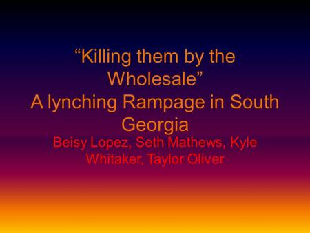 """Killing them by the Wholesale"" A lynching Rampage in South Georgia Beisy Lopez, Seth Mathews, Kyle Whitaker, Taylor Oliver."