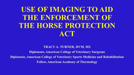 USE OF IMAGING TO AID THE ENFORCEMENT OF THE HORSE PROTECTION ACT TRACY A. TURNER, DVM, MS Diplomate, American College of Veterinary Surgeons Diplomate,