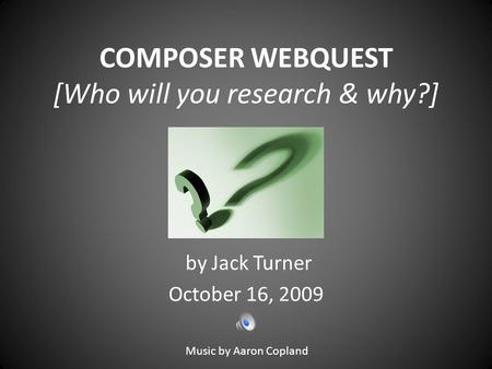 COMPOSER WEBQUEST [Who will you research & why?] by Jack Turner October 16, 2009 Music by Aaron Copland.
