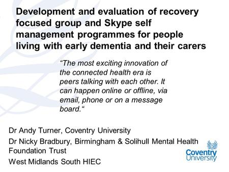 Development and evaluation of recovery focused group and Skype self management programmes for people living with early dementia and their carers Dr Andy.