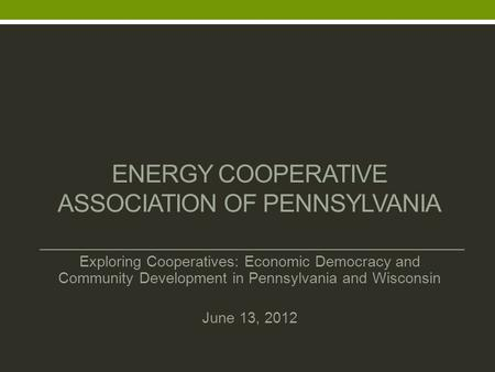 ENERGY COOPERATIVE ASSOCIATION OF PENNSYLVANIA Exploring Cooperatives: Economic Democracy and Community Development in Pennsylvania and Wisconsin June.