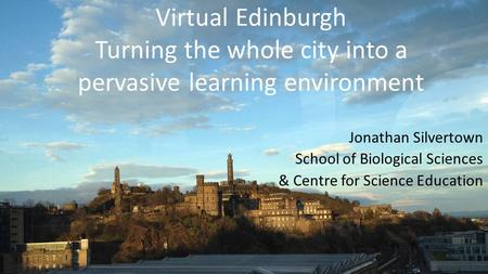 Virtual Edinburgh Turning the whole city into a pervasive learning environment Jonathan Silvertown School of Biological Sciences & Centre for Science Education.
