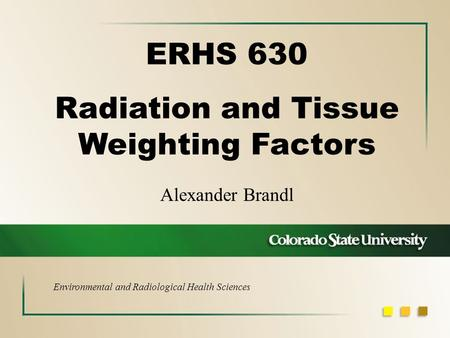 Alexander Brandl ERHS 630 Radiation and Tissue Weighting Factors Environmental and Radiological Health Sciences.