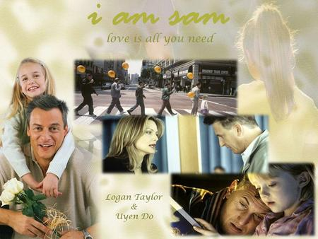 I am sam love is all you need Logan Taylor & Uyen Do.