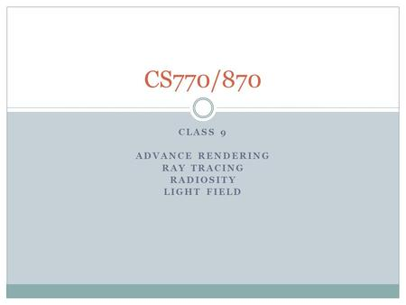 CLASS 9 ADVANCE RENDERING RAY TRACING RADIOSITY LIGHT FIELD CS770/870.