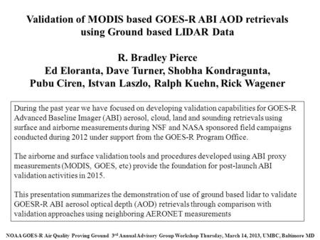 Validation of MODIS based GOES-R ABI AOD retrievals using Ground based LIDAR Data R. Bradley Pierce Ed Eloranta, Dave Turner, Shobha Kondragunta, Pubu.