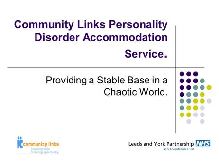 Community Links Personality Disorder Accommodation Service. Providing a Stable Base in a Chaotic World.