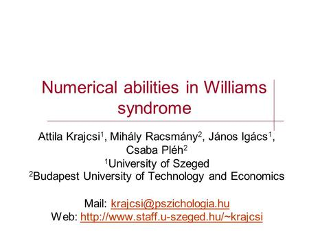 Numerical abilities in Williams syndrome Attila Krajcsi 1, Mihály Racsmány 2, János Igács 1, Csaba Pléh 2 1 University of Szeged 2 Budapest University.