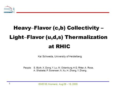 ISMD'05, Kromeriz, Aug 09  15, 2005 1 Heavy  Flavor (c,b) Collectivity – Light  Flavor (u,d,s) Thermalization at RHIC Kai Schweda, University of Heidelberg.