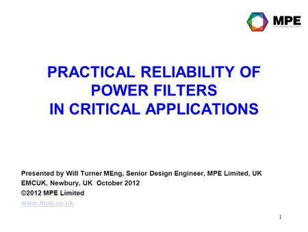1 PRACTICAL RELIABILITY OF POWER FILTERS IN CRITICAL APPLICATIONS Presented by Will Turner MEng, Senior Design Engineer, MPE Limited, UK EMCUK, Newbury,