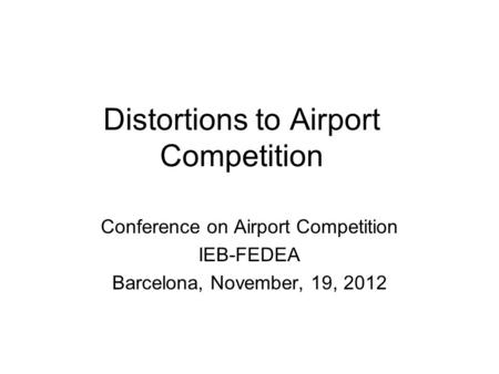Distortions to Airport Competition Conference on Airport Competition IEB-FEDEA Barcelona, November, 19, 2012.