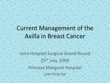 Current Management of the Axilla in Breast Cancer Joint Hospital Surgical Grand Round 25 th July, 2009 Princess Margaret Hospital Law Hang Sze.