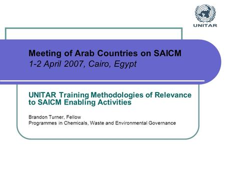 Meeting of Arab Countries on SAICM 1-2 April 2007, Cairo, Egypt UNITAR Training Methodologies of Relevance to SAICM Enabling Activities Brandon Turner,