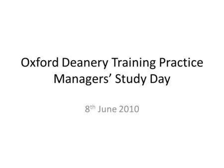 Oxford Deanery Training Practice Managers' Study Day 8 th June 2010.