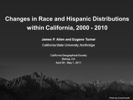 Changes in Race and Hispanic Distributions within California, 2000 - 2010 James P. Allen and Eugene Turner California State University, Northridge California.