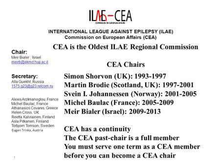 1 INTERNATIONAL LEAGUE AGAINST EPILEPSY (ILAE) Commission on European Affairs (CEA) Chair: Meir Bialer, Israel Secretary: Alla Guekht,
