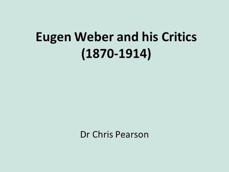 Eugen Weber and his Critics (1870-1914) Dr Chris Pearson.