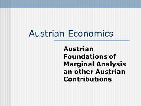 Austrian Economics Austrian Foundations of Marginal Analysis an other Austrian Contributions.