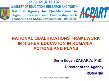 8-9 July 2008, Cetinje, Montenegro Sorin Eugen ZAHARIA, PhD., Director of the Agency ROMANIA NATIONAL QUALIFICATIONS FRAMEWORK IN HIGHER EDUCATION IN ROMANIA: