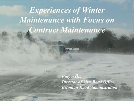 Experiences of Winter Maintenance with Focus on Contract Maintenance Eugen Õis Director of Viru Road Office Estonian Road Administration.