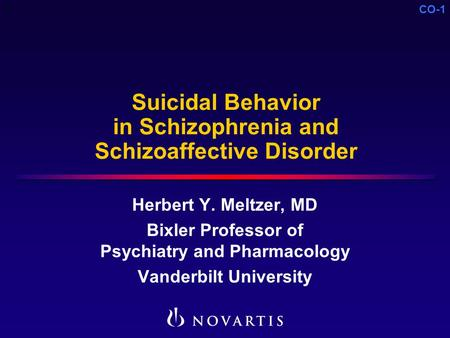 CO-1 Suicidal Behavior in Schizophrenia and Schizoaffective Disorder Herbert Y. Meltzer, MD Bixler Professor of Psychiatry and Pharmacology Vanderbilt.