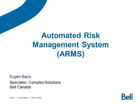 Page 1 | Eugen Bacic | Bell Canada Automated Risk Management System (ARMS) Eugen Bacic Specialist, Complex Solutions Bell Canada.