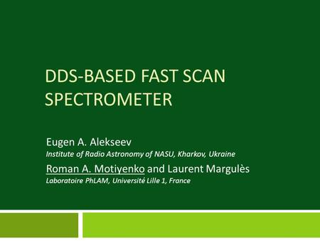 DDS-BASED FAST SCAN SPECTROMETER Eugen A. Alekseev Institute of Radio Astronomy of NASU, Kharkov, Ukraine Roman A. Motiyenko and Laurent Margulès Laboratoire.