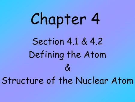 Chapter 4 Section 4.1 & 4.2 Defining the Atom & Structure of the Nuclear Atom.