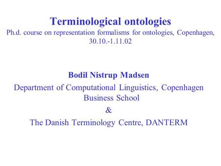 Terminological ontologies Ph.d. course on representation formalisms for ontologies, Copenhagen, 30.10.-1.11.02 Bodil Nistrup Madsen Department of Computational.