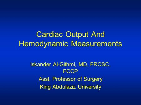 Cardiac Output And Hemodynamic Measurements Iskander Al-Githmi, MD, FRCSC, FCCP Asst. Professor of Surgery King Abdulaziz University.