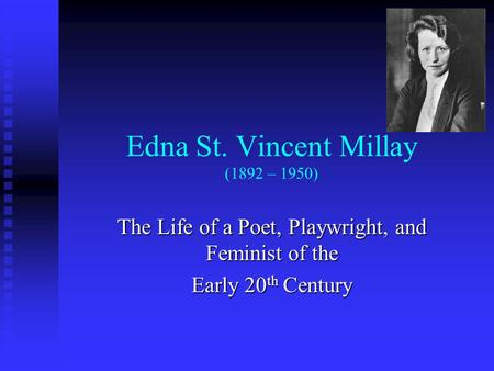 Edna St. Vincent Millay (1892 – 1950) The Life of a Poet, Playwright, and Feminist of the Early 20 th Century.