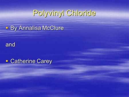 Polyvinyl Chloride  By Annalisa McClure and  Catherine Carey.