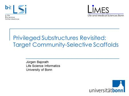 Privileged Substructures Revisited: Target Community-Selective Scaffolds Jürgen Bajorath Life Science Informatics University of Bonn.