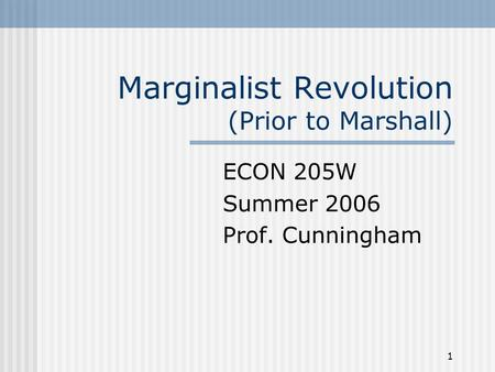 1 Marginalist Revolution (Prior to Marshall) ECON 205W Summer 2006 Prof. Cunningham.