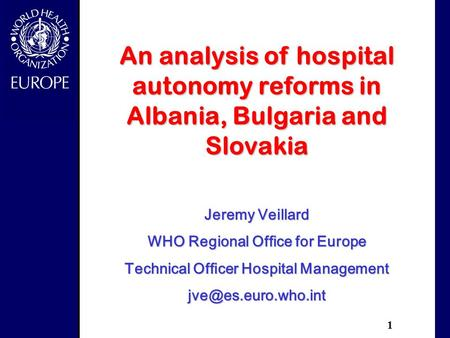 1 An analysis of hospital autonomy reforms in Albania, Bulgaria and Slovakia Jeremy Veillard WHO Regional Office for Europe Technical Officer Hospital.