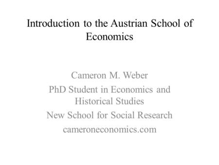 Introduction to the Austrian School of Economics Cameron M. Weber PhD Student in Economics and Historical Studies New School for Social Research cameroneconomics.com.