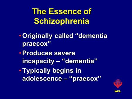 "WPA The Essence of Schizophrenia Originally called ""dementia praecox""Originally called ""dementia praecox"" Produces severe incapacity – ""dementia""Produces."