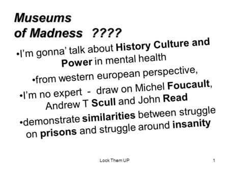Lock Them UP1 Museums of Madness ???? I'm gonna' talk about History Culture and Power in mental health from western european perspective, I'm no expert.