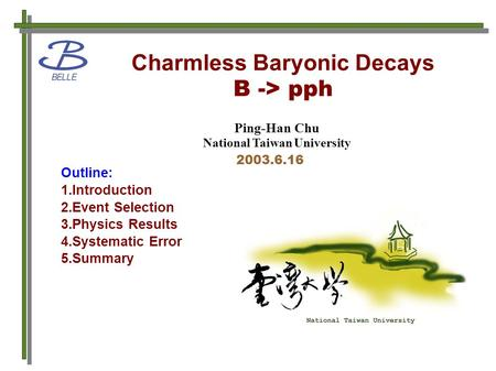 Charmless Baryonic Decays B -> pph Ping-Han Chu National Taiwan University 2003.6.16 Outline: 1.Introduction 2.Event Selection 3.Physics Results 4.Systematic.