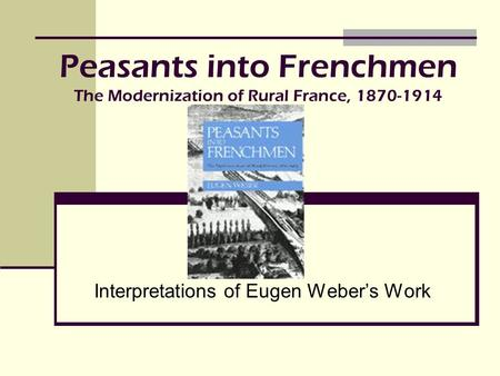 Peasants into Frenchmen The Modernization of Rural France,