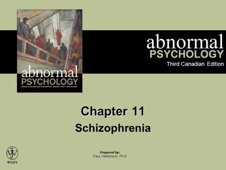 Abnormal PSYCHOLOGY Third Canadian Edition Prepared by: Tracy Vaillancourt, Ph.D. Chapter 11 Schizophrenia.