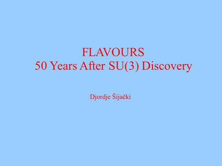 FLAVOURS 50 Years After SU(3) Discovery Djordje Šijački.