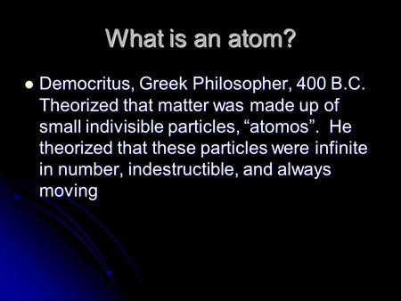 "What is an atom? Democritus, Greek Philosopher, 400 B.C. Theorized that matter was made up of small indivisible particles, ""atomos"". He theorized that."