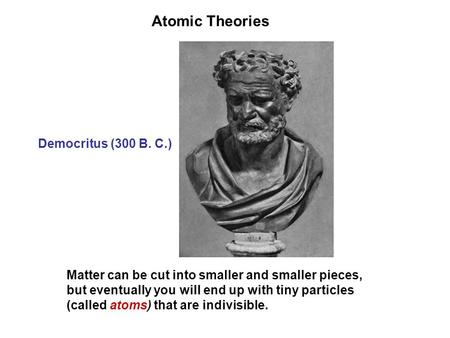 Atomic Theories Democritus (300 B. C.)