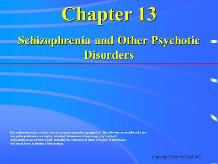 Copyright Prentice-Hall 2002 Chapter 13 Schizophrenia and Other Psychotic Disorders This multimedia product and its contents are protected under copyright.