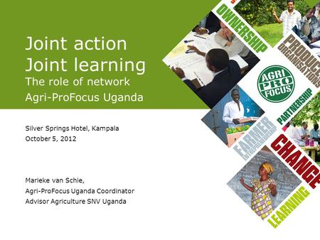 Joint action Joint learning The role of network Agri-ProFocus Uganda Silver Springs Hotel, Kampala October 5, 2012 Marieke van Schie, Agri-ProFocus Uganda.