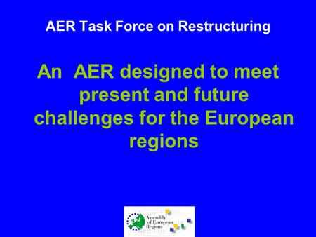AER Task Force on Restructuring An AER designed to meet present and future challenges for the European regions.