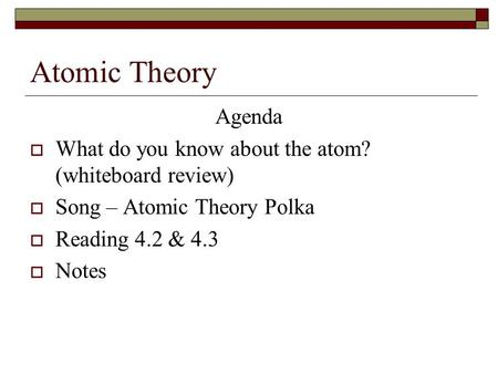 Atomic Theory Agenda  What do you know about the atom? (whiteboard review)  Song – Atomic Theory Polka  Reading 4.2 & 4.3  Notes.